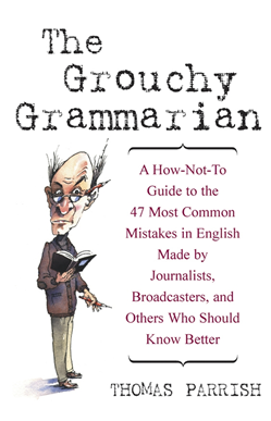 The Grouchy GrammarianTM: A How-Not-To Guide to the 47 Most Common Mistakes in English Made by Journalists, Broadcasters, and Others Who Should Know Better