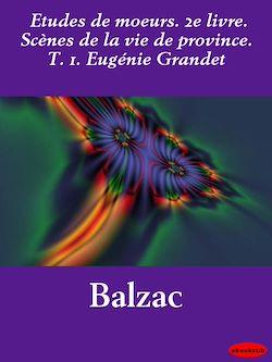 Etudes de moeurs. 2e livre. Scènes de la vie de province. T. 1. Eugénie Grandet
