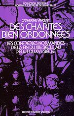 Téléchargez le livre :  Des charités bien ordonnées - Les confréries en Normandie de la fin du XIII<sup>e</sup> s. au début du XVI<sup>e</sup> s.