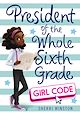 Download this eBook President of the Whole Sixth Grade: Girl Code