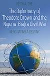 Télécharger le livre :  The Diplomacy of Theodore Brown and the Nigeria-Biafra Civil War