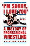 Download this eBook I'm Sorry, I Love You: A History of Professional Wrestling