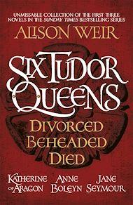 Téléchargez le livre :  Six Tudor Queens: Divorced, Beheaded, Died
