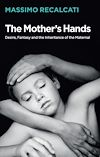 Télécharger le livre :  The Mother's Hands: Desire, Fantasy and the Inheritance of the Maternal