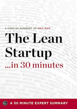 Summary: The Lean Startup …in 30 Minutes - A Concise Summary of Eric Ries' Bestselling Book