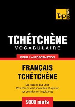 Vocabulaire Français-Tchétchène pour l'autoformation - 9000 mots