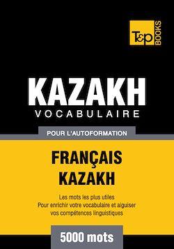 Vocabulaire Français - Kazakh  pour l'autoformation - 5000 mots