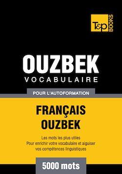 Vocabulaire Français - Ouzbek pour l'autoformation - 5000 mots