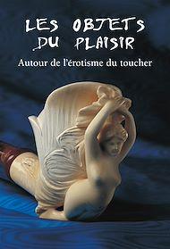 Téléchargez le livre :  Les Objets du Plaisir - Autour de l'érotisme du toucher