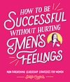 Download this eBook How to Be Successful Without Hurting Men's Feelings
