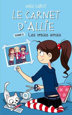 Le Carnet d'Allie 3 - Les vraies amies | Cabot, Meg