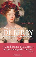 La duchesse de Berry. L'oiseau rebelle des Bourbons   Hillerin, Laure
