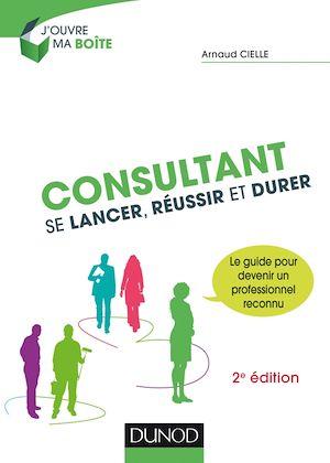Consultant : Se lancer, réussir et durer - 2e éd.