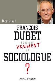 Téléchargez le livre :  Dites-nous, François Dubet, à quoi sert vraiment un sociologue ?