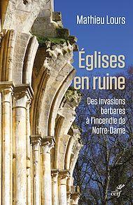Téléchargez le livre :  Eglises en ruine - Des invasions barbare à l'incendie de Notre-Dame