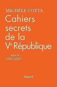 Téléchargez le livre :  Cahiers secrets de la Ve République, tome 4 (1997-2007)