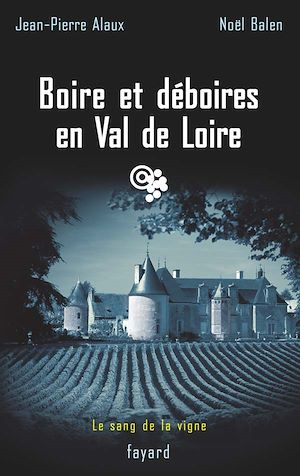 Le sang de la vigne. Volume 15, Boire et déboires en Val de Loire