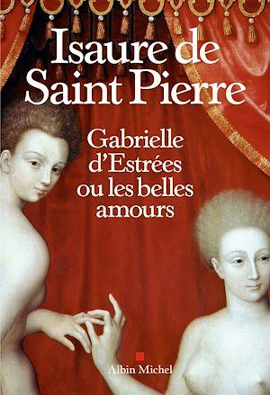 Gabrielle d?Estrées ou les belles amours | Saint Pierre, Isaure de. Auteur