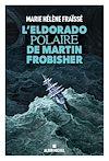 L'Eldorado polaire de Martin Frobisher | Fraïssé, Marie-Hélène