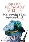 Moi, chevalier d'Eon, espionne du roi | Hermary-Vieille, Catherine