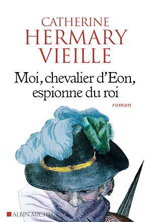 Moi, chevalier d'Eon, espionne du roi | Hermary-Vieille, Catherine. Auteur