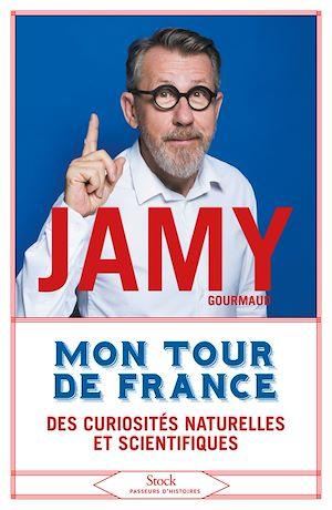 Mon tour de France des curiosités naturelles et scientifiques | Gourmaud, Jamy. Auteur