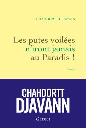 Les putes voilées n'iront jamais au paradis | DJAVANN, Chahdortt. Auteur