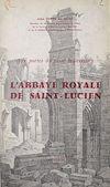 Télécharger le livre :  Aux portes du passé beauvaisien : l'abbaye royale de Saint-Lucien