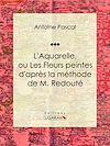 Télécharger le livre :  L'Aquarelle, ou Les Fleurs peintes d'après la méthode de M. Redouté