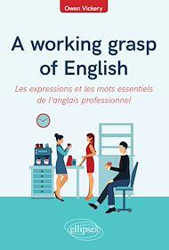 Téléchargez le livre :  A working grasp of English - Les expressions et les mots essentiels de l'anglais professionnel