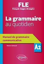 Téléchargez le livre :  Français langue étrangère (FLE) - La grammaire au quotidien - Manuel de grammaire communicative - A2