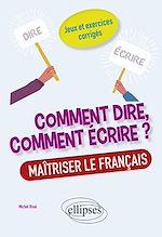 Download this eBook Comment dire, comment écrire ? Maîtriser le français. Jeux et exercices corrigés.