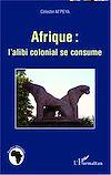 Télécharger le livre :  Afrique : l'alibi colonial se consume