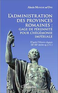 Téléchargez le livre :  L'administration des provinces romaines : gage de pérénnité pour l'hégémonie impériale