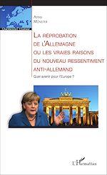 Download this eBook La réprobation de l'Allemagne ou les vraies raisons du nouveau ressentiment anti-allemand