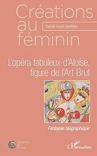Téléchargez le livre :  L'opéra fabuleux d'Aloïse, figure de l'Art Brut
