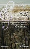Télécharger le livre :  La chanson polyphonique française au temps de Debussy, Ravel et Poulenc