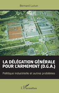 Téléchargez le livre :  La délégation générale pour l'armement (D.G.A.)