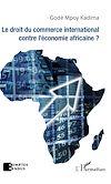 Télécharger le livre :  Le droit du commerce international contre l'économie africaine ?