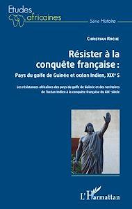 Téléchargez le livre :  Résister à la conquête française : Pays du golfe de Guinée et océan Indien, XIXe siècle