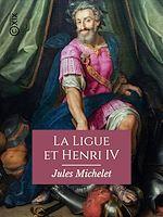 Téléchargez le livre :  La Ligue et Henri IV