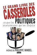 Download this eBook Le Grand Livre des casseroles. ce que les Politiques aimeraient qu'on oublie