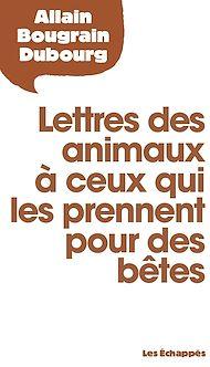 Téléchargez le livre :  Lettres des animaux à ceux qui les prennent pour des bêtes