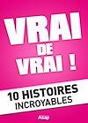 VRAI DE VRAI ! 10 HISTOIRES INCROYABLES
