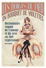 Download this eBook Les doigts de pieds en bouquet de violettes - Dictionnaire coquin de l'amour et du sexe en 369 expre