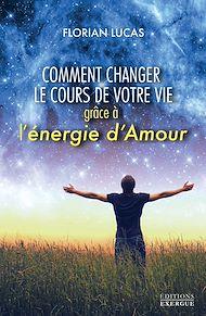 Téléchargez le livre :  Comment changer le cours de votre vie grâce à l'énergie d'amour