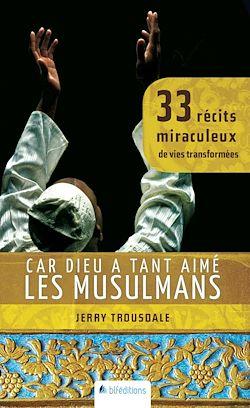 Car Dieu a tant aimé les musulmans - 33 récits miraculeux de vies transformées