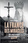 Télécharger le livre :  La France des miracles - 150 lieux saints qui guérissent... ou pas !