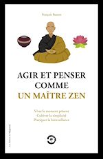 Download this eBook Agir et penser comme un maître Zen - Vivre le moment présent, cultiver la simplicité, pratiquer la b