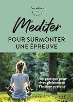 Download this eBook Méditer pour surmonter une épreuve - Une pratique pour vivre pleinement l'instant présent - les ateliers du meiux vivre